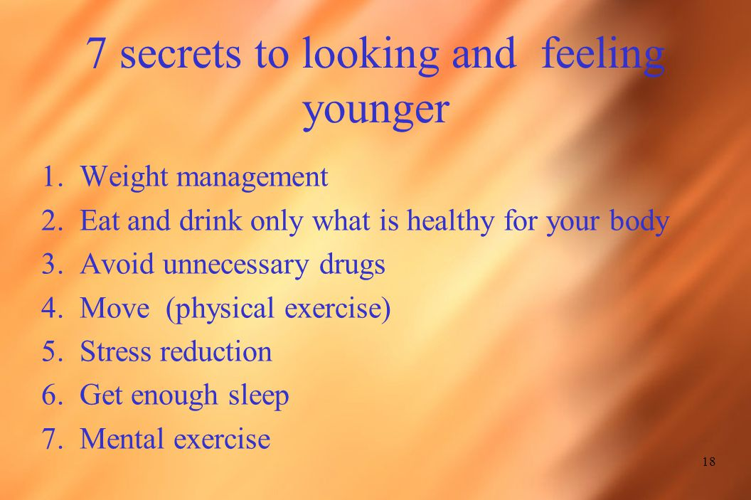 7 secrets to looking and feeling younger 1.Weight management 2.Eat and drink only what is healthy for your body 3.Avoid unnecessary drugs 4.Move (physical exercise) 5.Stress reduction 6.Get enough sleep 7.Mental exercise 18