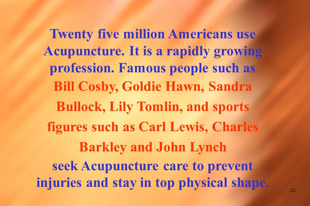 20 Twenty five million Americans use Acupuncture.It is a rapidly growing profession.