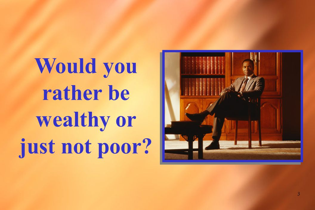 3 Would you rather be wealthy or just not poor?