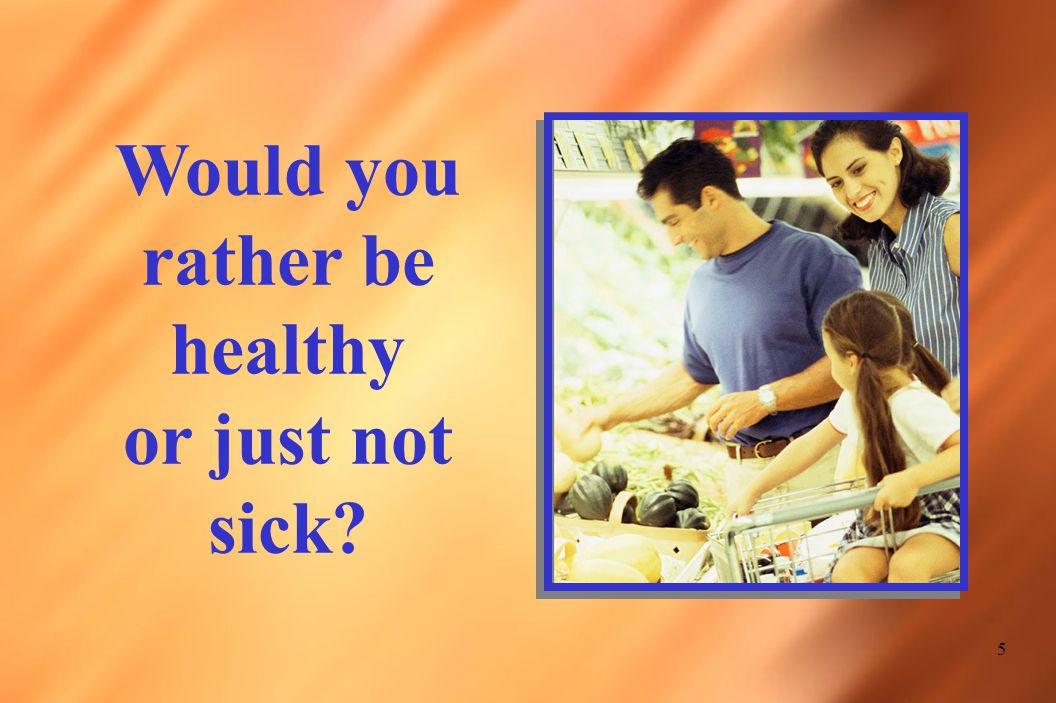 5 Would you rather be healthy or just not sick?