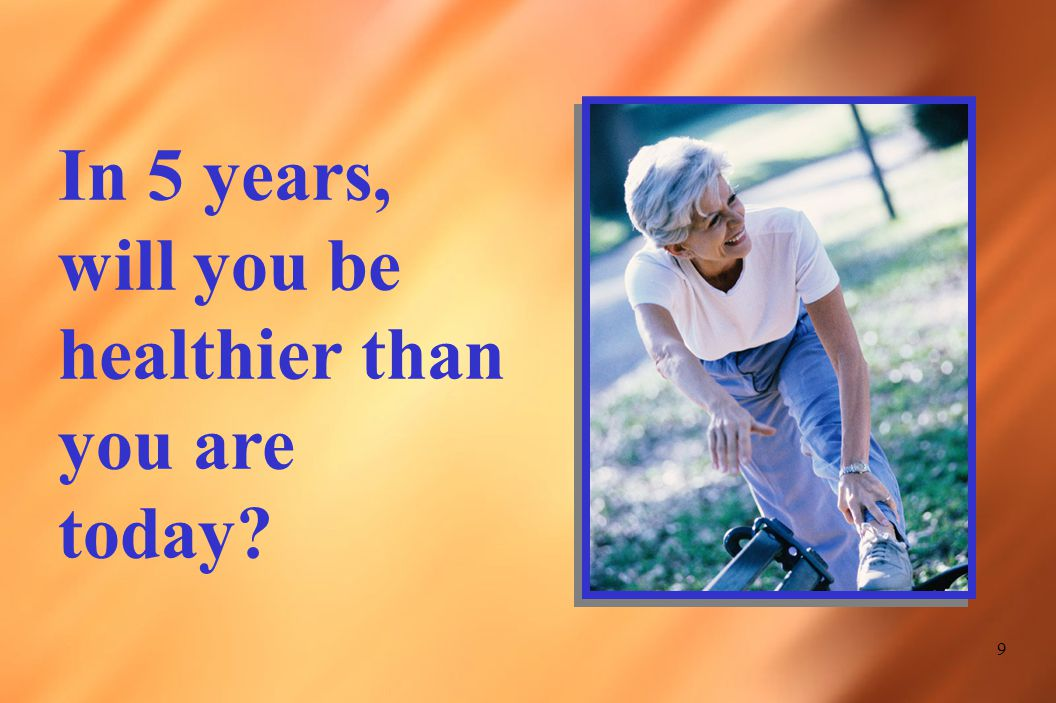 9 In 5 years, will you be healthier than you are today?
