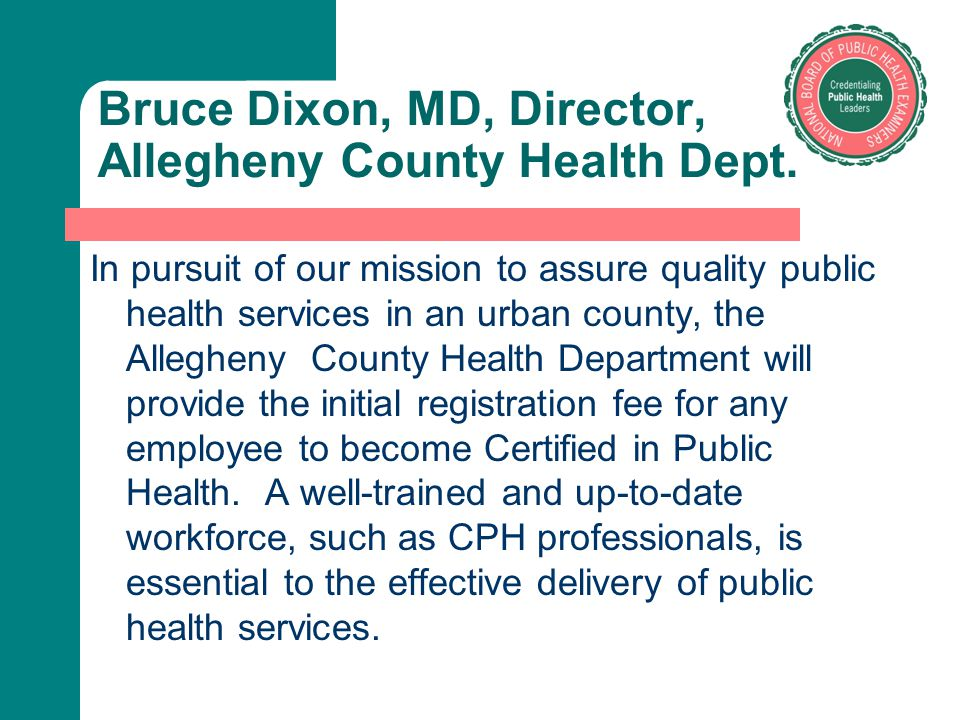 Bruce Dixon, MD, Director, Allegheny County Health Dept. In pursuit of our mission to assure quality public health services in an urban county, the Al