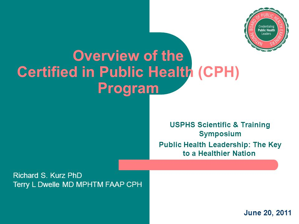 Overview of the Certified in Public Health (CPH) Program USPHS Scientific & Training Symposium Public Health Leadership: The Key to a Healthier Nation