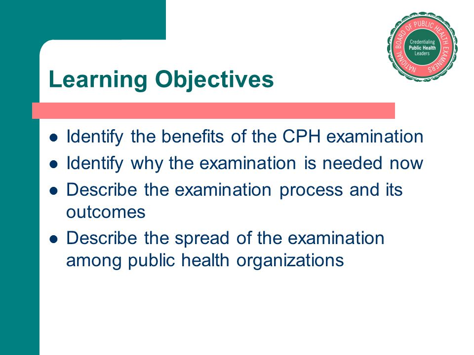 Learning Objectives Identify the benefits of the CPH examination Identify why the examination is needed now Describe the examination process and its o