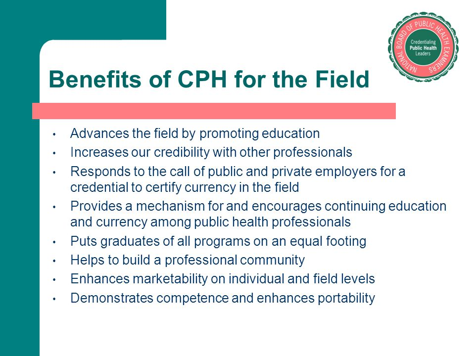 Benefits of CPH for the Field Advances the field by promoting education Increases our credibility with other professionals Responds to the call of pub