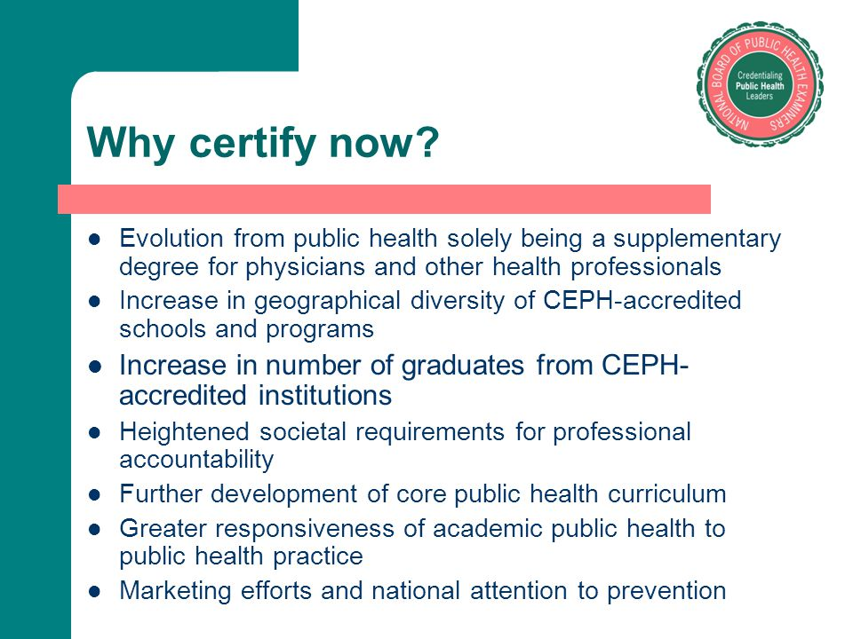 Why certify now? Evolution from public health solely being a supplementary degree for physicians and other health professionals Increase in geographic