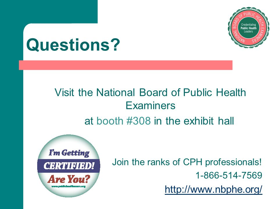 Questions? Visit the National Board of Public Health Examiners at booth #308 in the exhibit hall Join the ranks of CPH professionals! 1-866-514-7569 h