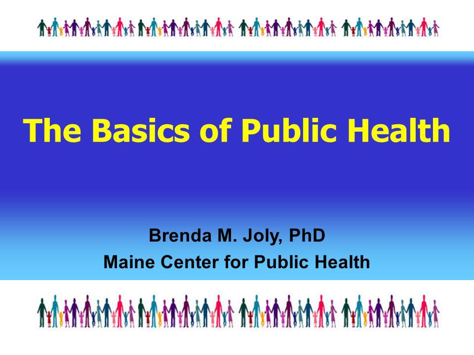 The Basics of Public Health Brenda M. Joly, PhD Maine Center for Public Health