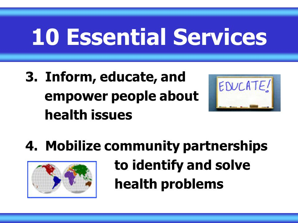 10 Essential Services 3.Inform, educate, and empower people about health issues 4.Mobilize community partnerships to identify and solve health problems