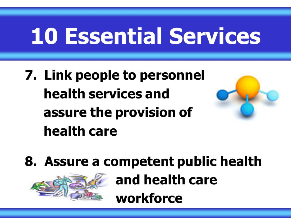 10 Essential Services 7.Link people to personnel health services and assure the provision of health care 8.