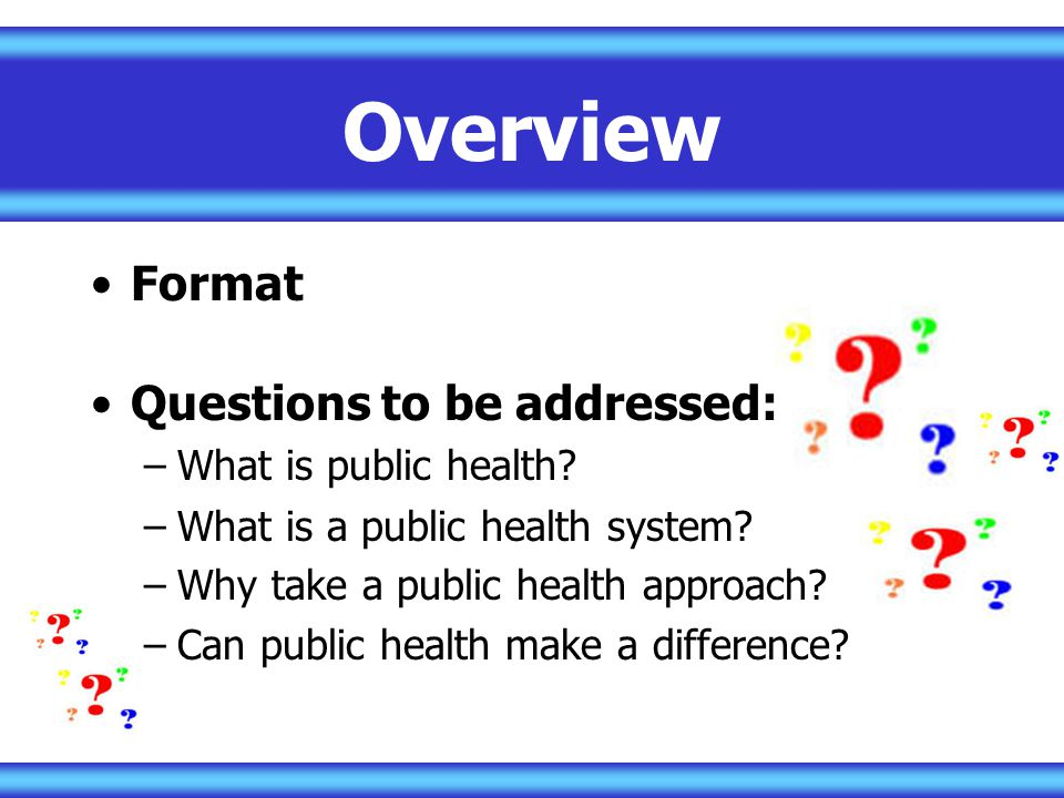 Overview Format Questions to be addressed: –What is public health.