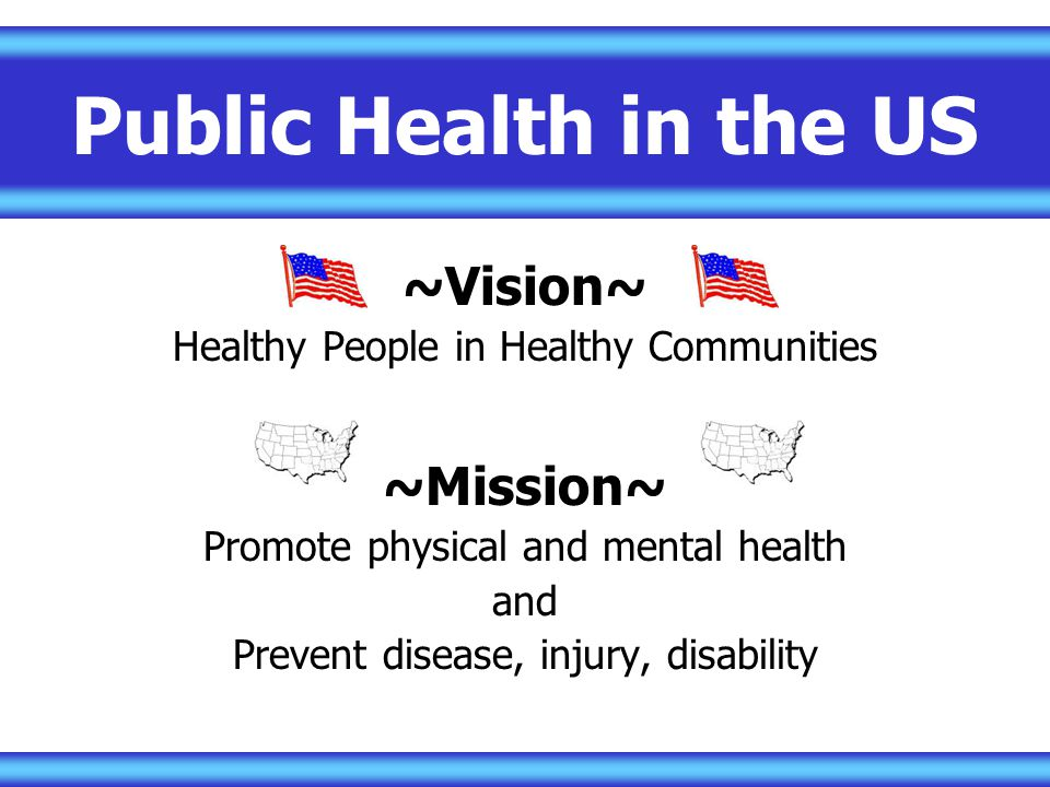 Public Health in the US ~Vision~ Healthy People in Healthy Communities ~Mission~ Promote physical and mental health and Prevent disease, injury, disability