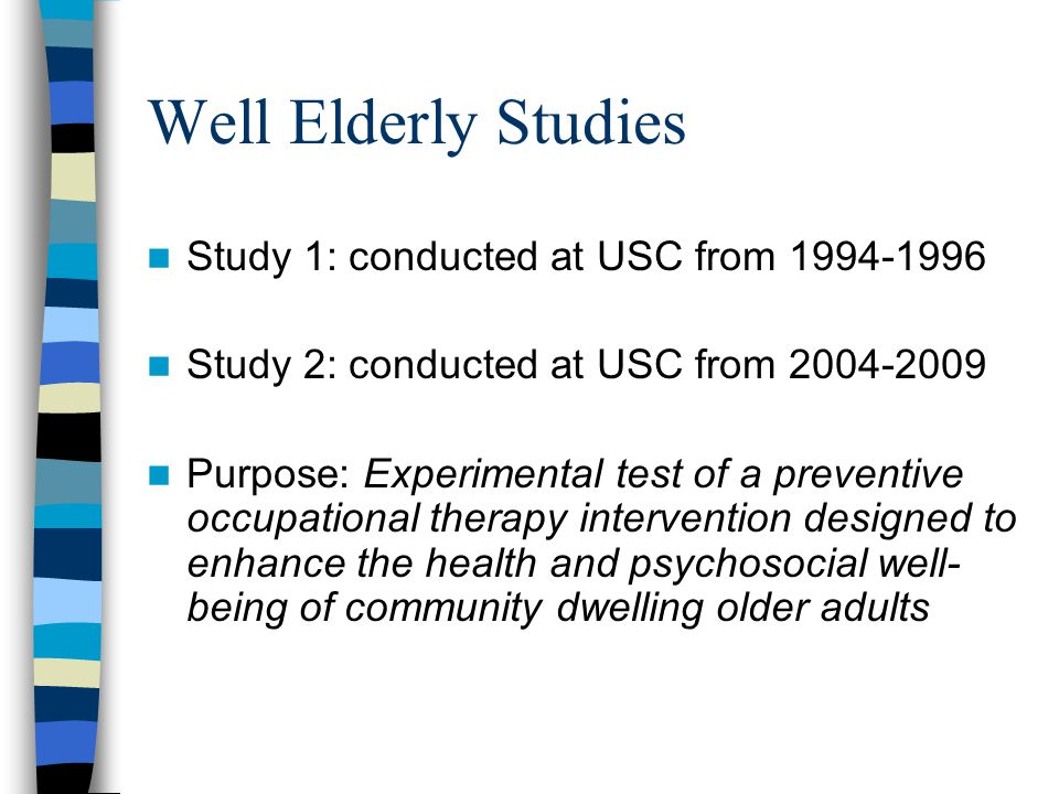 Well Elderly Studies Study 1: conducted at USC from Study 2: conducted at USC from Purpose: Experimental test of a preventive occupational therapy intervention designed to enhance the health and psychosocial well- being of community dwelling older adults