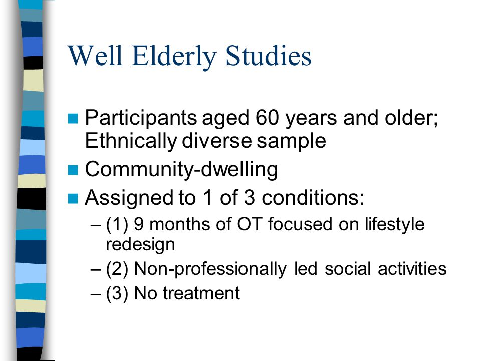 Well Elderly Studies Participants aged 60 years and older; Ethnically diverse sample Community-dwelling Assigned to 1 of 3 conditions: –(1) 9 months of OT focused on lifestyle redesign –(2) Non-professionally led social activities –(3) No treatment