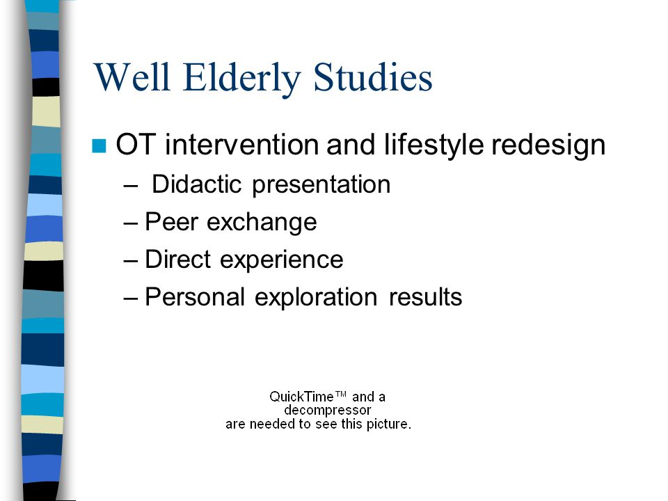 Well Elderly Studies OT intervention and lifestyle redesign – Didactic presentation –Peer exchange –Direct experience –Personal exploration results