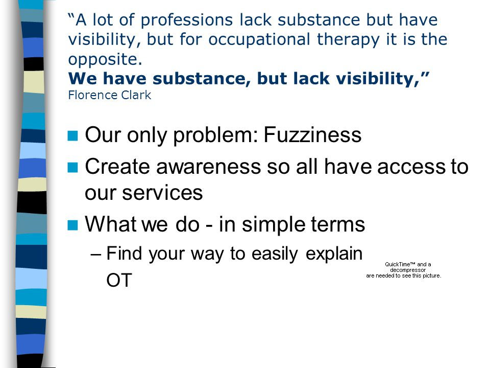 A lot of professions lack substance but have visibility, but for occupational therapy it is the opposite.