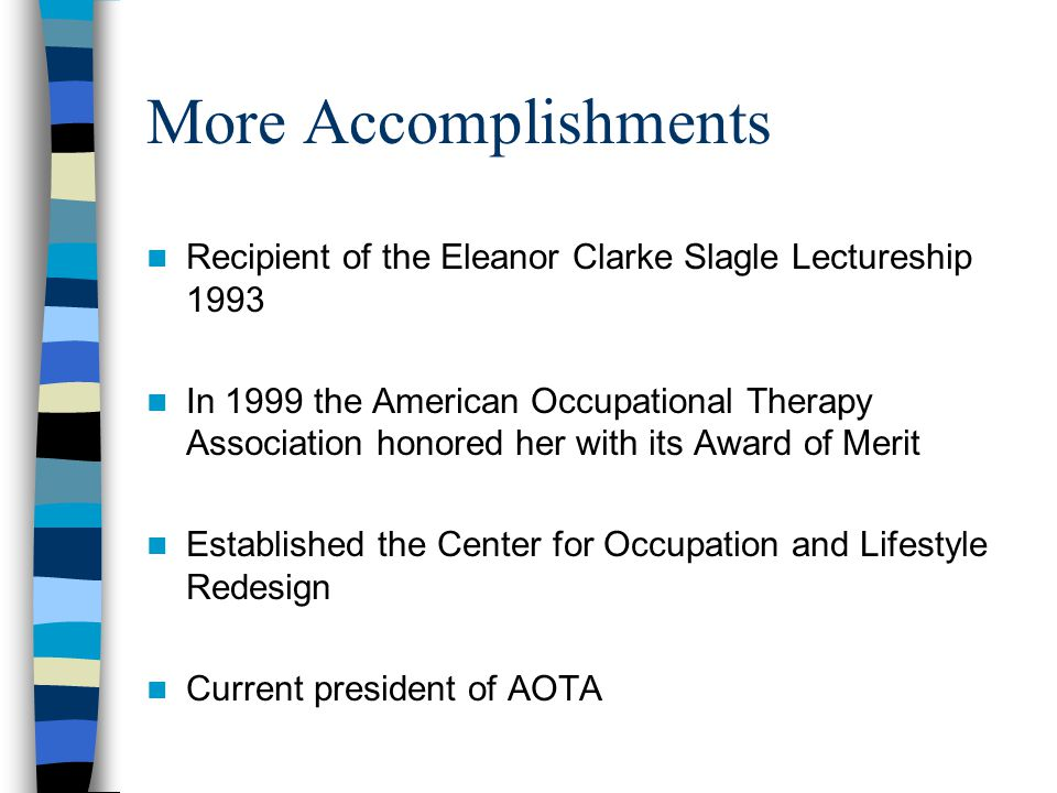 More Accomplishments Recipient of the Eleanor Clarke Slagle Lectureship 1993 In 1999 the American Occupational Therapy Association honored her with its Award of Merit Established the Center for Occupation and Lifestyle Redesign Current president of AOTA