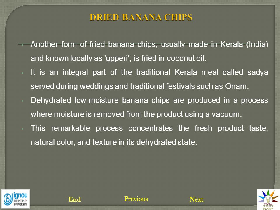 Another form of fried banana chips, usually made in Kerala (India) and known locally as 'upperi', is fried in coconut oil. It is an integral part of t