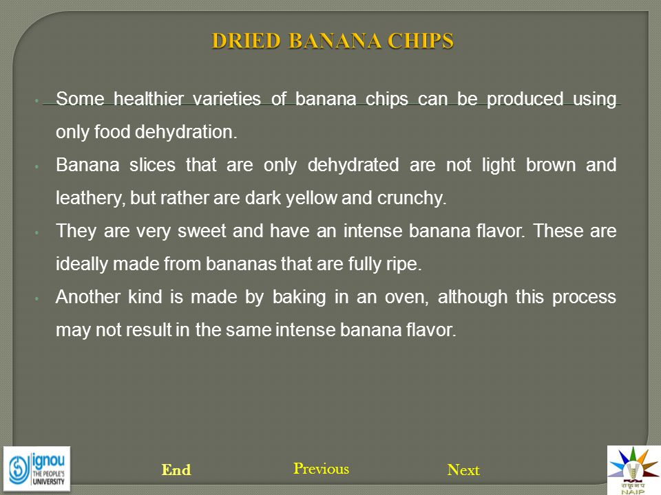 Some healthier varieties of banana chips can be produced using only food dehydration. Banana slices that are only dehydrated are not light brown and l