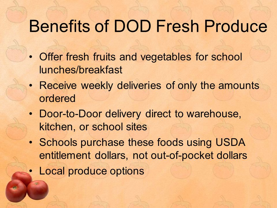 Benefits of DOD Fresh Produce Offer fresh fruits and vegetables for school lunches/breakfast Receive weekly deliveries of only the amounts ordered Door-to-Door delivery direct to warehouse, kitchen, or school sites Schools purchase these foods using USDA entitlement dollars, not out-of-pocket dollars Local produce options