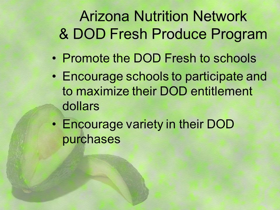 Arizona Nutrition Network & DOD Fresh Produce Program Promote the DOD Fresh to schools Encourage schools to participate and to maximize their DOD entitlement dollars Encourage variety in their DOD purchases