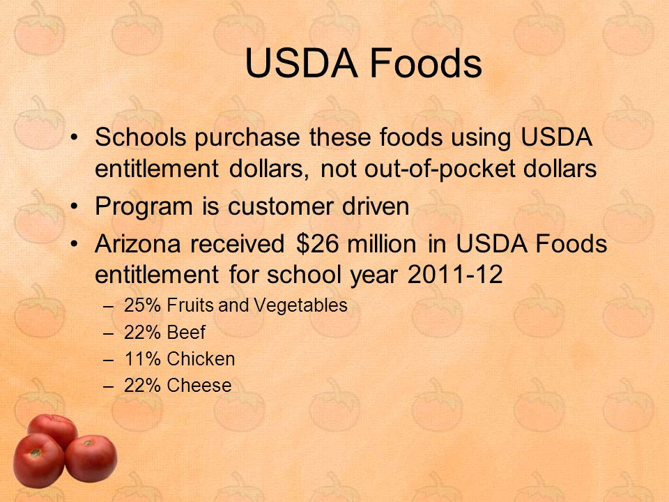 USDA Foods in Arizona Arizona's USDA Foods for school year 2011-12 –Vegetables: carrots, sweet potatoes, white potatoes, peas, corn, tomatoes/tomato sauce, black-eyed peas, salsa Beans: green, turtle, pinto, kidney, garbanzo, refried –Fruits: apples, oranges, cherries, blueberries, strawberries, apricots, peaches, pears, fruit mix, figs, raisins