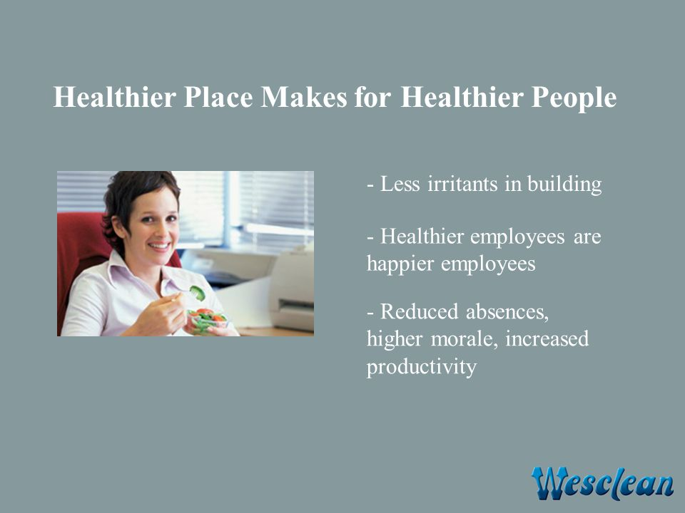 Healthier Place Makes for Healthier People - Less irritants in building - Healthier employees are happier employees - Reduced absences, higher morale, increased productivity