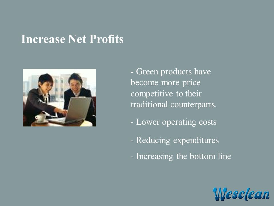 Increase Net Profits - Green products have become more price competitive to their traditional counterparts.