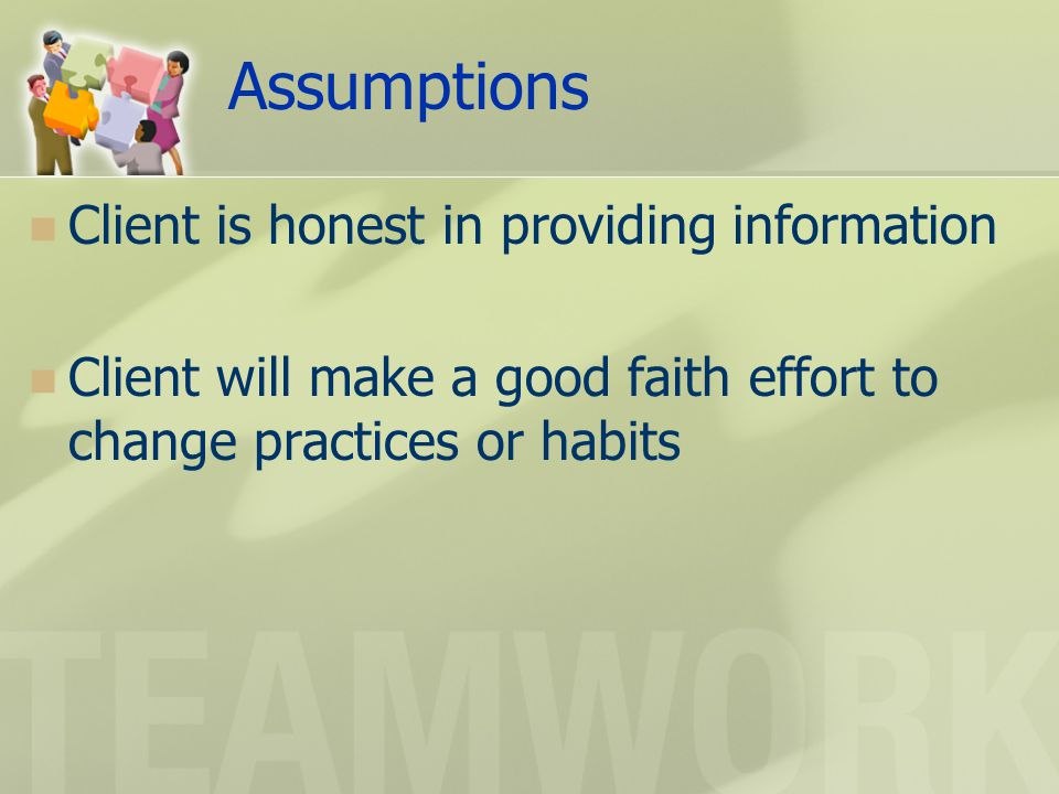Assumptions Client is honest in providing information Client will make a good faith effort to change practices or habits