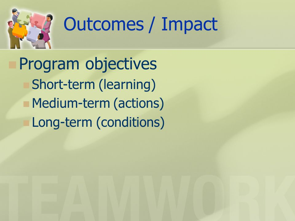 Outcomes / Impact Program objectives Short-term (learning) Medium-term (actions) Long-term (conditions)