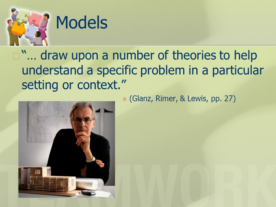 Models  … draw upon a number of theories to help understand a specific problem in a particular setting or context. (Glanz, Rimer, & Lewis, pp.