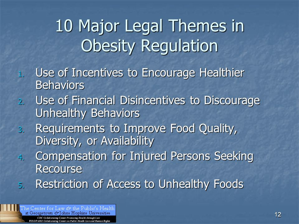 12 10 Major Legal Themes in Obesity Regulation 1. Use of Incentives to Encourage Healthier Behaviors 2. Use of Financial Disincentives to Discourage U