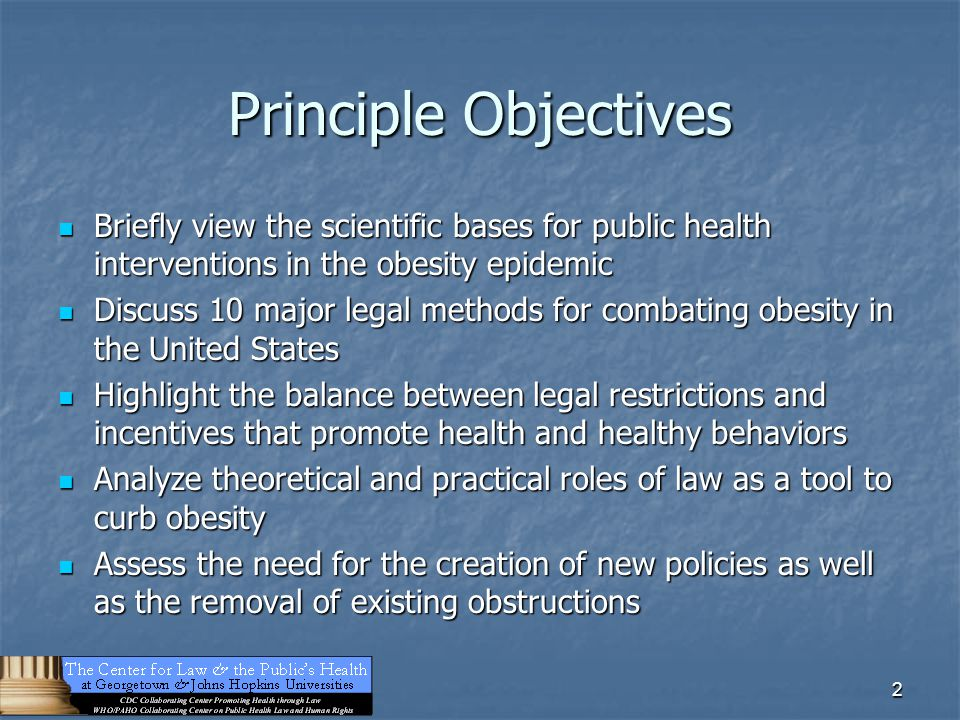 2 Principle Objectives Briefly view the scientific bases for public health interventions in the obesity epidemic Briefly view the scientific bases for public health interventions in the obesity epidemic Discuss 10 major legal methods for combating obesity in the United States Discuss 10 major legal methods for combating obesity in the United States Highlight the balance between legal restrictions and incentives that promote health and healthy behaviors Highlight the balance between legal restrictions and incentives that promote health and healthy behaviors Analyze theoretical and practical roles of law as a tool to curb obesity Analyze theoretical and practical roles of law as a tool to curb obesity Assess the need for the creation of new policies as well as the removal of existing obstructions Assess the need for the creation of new policies as well as the removal of existing obstructions