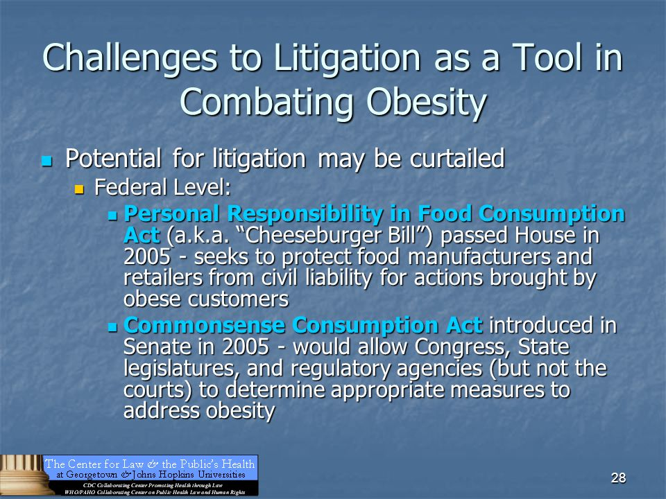 28 Challenges to Litigation as a Tool in Combating Obesity Potential for litigation may be curtailed Potential for litigation may be curtailed Federal Level: Federal Level: Personal Responsibility in Food Consumption Act (a.k.a.
