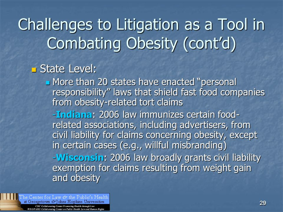 "29 Challenges to Litigation as a Tool in Combating Obesity (cont'd) State Level: State Level: More than 20 states have enacted ""personal responsibilit"