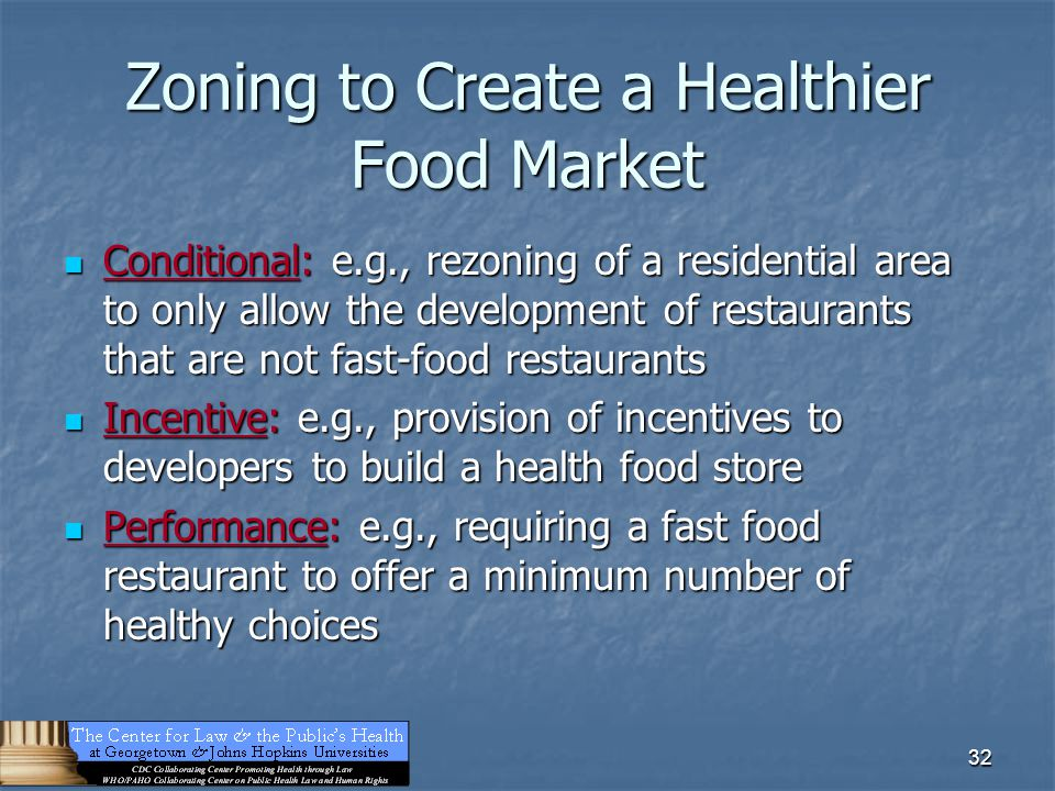 32 Zoning to Create a Healthier Food Market Conditional: e.g., rezoning of a residential area to only allow the development of restaurants that are no
