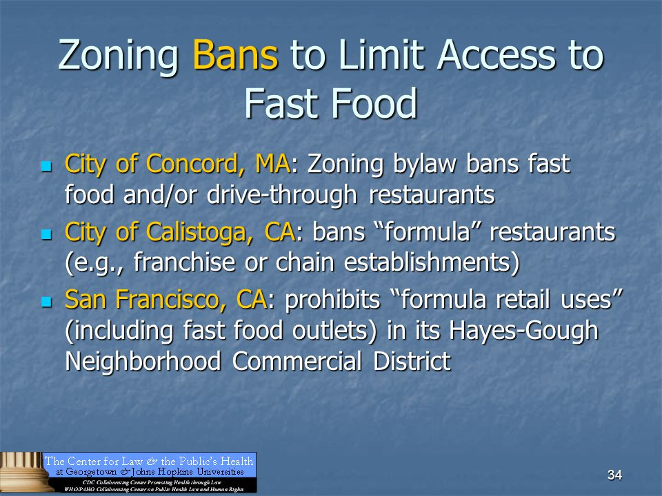 34 Zoning Bans to Limit Access to Fast Food City of Concord, MA: Zoning bylaw bans fast food and/or drive-through restaurants City of Concord, MA: Zoning bylaw bans fast food and/or drive-through restaurants City of Calistoga, CA: bans formula restaurants (e.g., franchise or chain establishments) City of Calistoga, CA: bans formula restaurants (e.g., franchise or chain establishments) San Francisco, CA: prohibits formula retail uses (including fast food outlets) in its Hayes-Gough Neighborhood Commercial District San Francisco, CA: prohibits formula retail uses (including fast food outlets) in its Hayes-Gough Neighborhood Commercial District