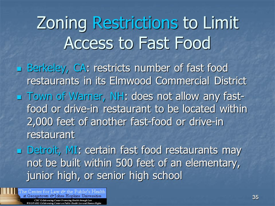 35 Zoning Restrictions to Limit Access to Fast Food Berkeley, CA: restricts number of fast food restaurants in its Elmwood Commercial District Berkeley, CA: restricts number of fast food restaurants in its Elmwood Commercial District Town of Warner, NH: does not allow any fast- food or drive-in restaurant to be located within 2,000 feet of another fast-food or drive-in restaurant Town of Warner, NH: does not allow any fast- food or drive-in restaurant to be located within 2,000 feet of another fast-food or drive-in restaurant Detroit, MI: certain fast food restaurants may not be built within 500 feet of an elementary, junior high, or senior high school Detroit, MI: certain fast food restaurants may not be built within 500 feet of an elementary, junior high, or senior high school