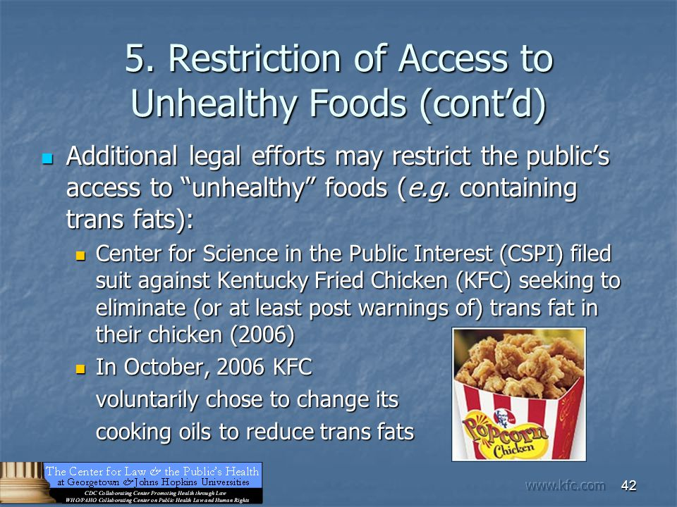 "42 5. Restriction of Access to Unhealthy Foods (cont'd) Additional legal efforts may restrict the public's access to ""unhealthy"" foods (e.g. containin"