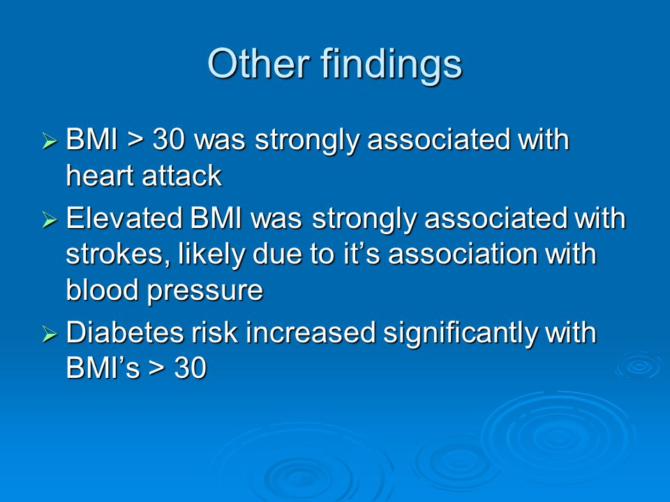 Other findings  BMI > 30 was strongly associated with heart attack  Elevated BMI was strongly associated with strokes, likely due to it's association with blood pressure  Diabetes risk increased significantly with BMI's > 30
