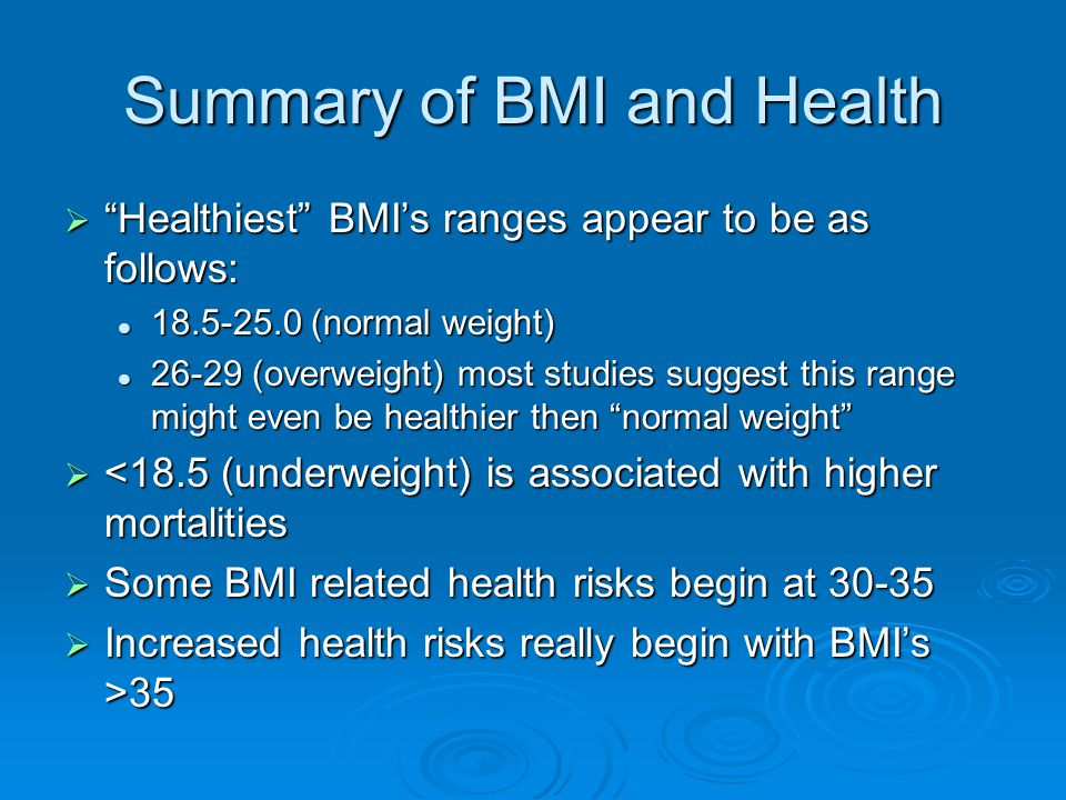 Summary of BMI and Health  Healthiest BMI's ranges appear to be as follows: 18.5-25.0 (normal weight) 18.5-25.0 (normal weight) 26-29 (overweight) most studies suggest this range might even be healthier then normal weight 26-29 (overweight) most studies suggest this range might even be healthier then normal weight  <18.5 (underweight) is associated with higher mortalities  Some BMI related health risks begin at 30-35  Increased health risks really begin with BMI's >35