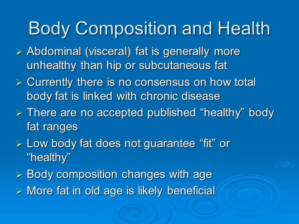 Body Composition and Health  Abdominal (visceral) fat is generally more unhealthy than hip or subcutaneous fat  Currently there is no consensus on how total body fat is linked with chronic disease  There are no accepted published healthy body fat ranges  Low body fat does not guarantee fit or healthy  Body composition changes with age  More fat in old age is likely beneficial
