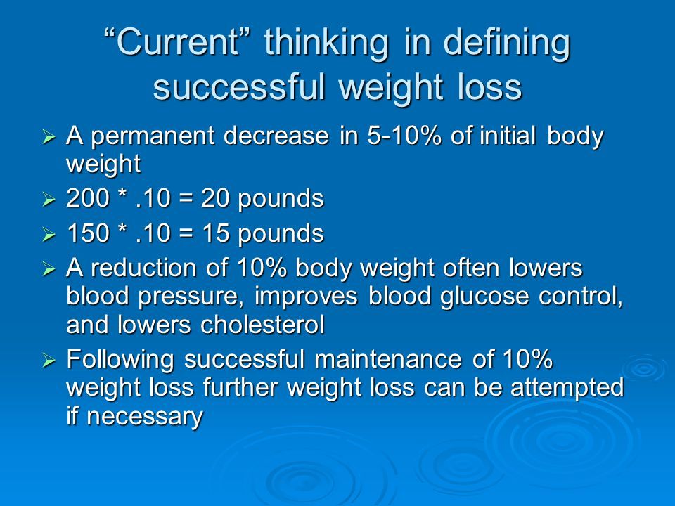 Current thinking in defining successful weight loss  A permanent decrease in 5-10% of initial body weight  200 *.10 = 20 pounds  150 *.10 = 15 pounds  A reduction of 10% body weight often lowers blood pressure, improves blood glucose control, and lowers cholesterol  Following successful maintenance of 10% weight loss further weight loss can be attempted if necessary