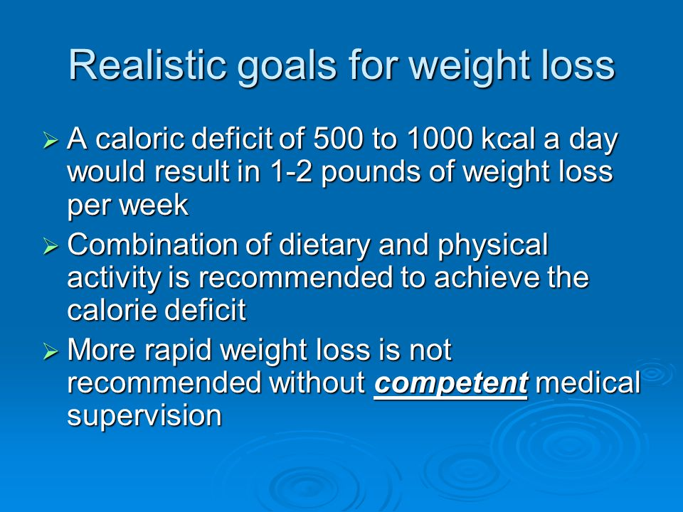 Realistic goals for weight loss  A caloric deficit of 500 to 1000 kcal a day would result in 1-2 pounds of weight loss per week  Combination of dietary and physical activity is recommended to achieve the calorie deficit  More rapid weight loss is not recommended without competent medical supervision