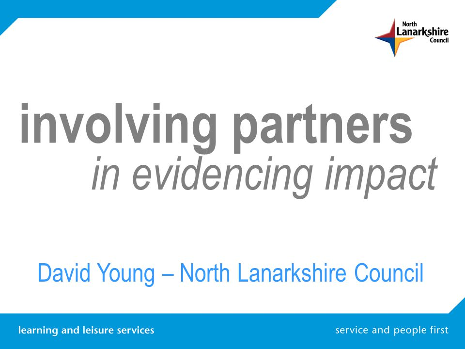 involving partners in evidencing impact North Lanarkshire Council CLD Service North Lanarkshire Partnership North Lanarkshire CLD Partnership Local Action Planning Evidencing Impact / Examples David Young – North Lanarkshire Council