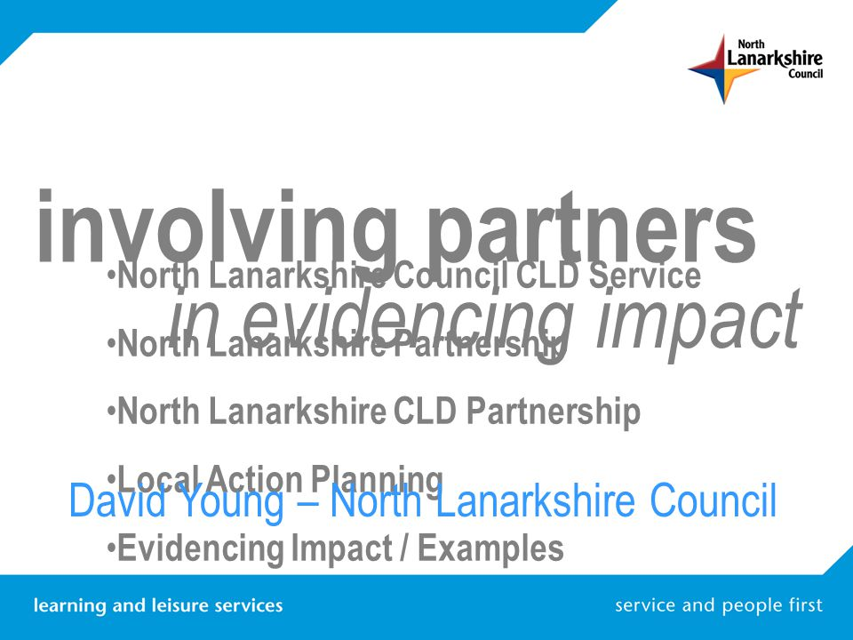 involving partners in evidencing impact North Lanarkshire Council CLD Service North Lanarkshire Partnership North Lanarkshire CLD Partnership Local Ac