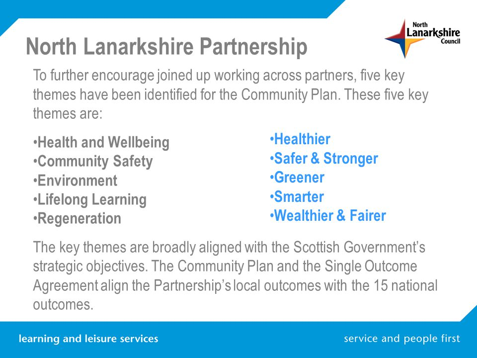 North Lanarkshire Partnership To further encourage joined up working across partners, five key themes have been identified for the Community Plan. The