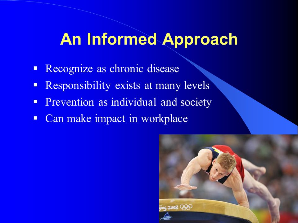 An Informed Approach  Recognize as chronic disease  Responsibility exists at many levels  Prevention as individual and society  Can make impact in