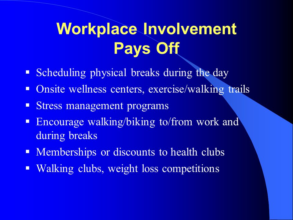 Workplace Involvement Pays Off  Scheduling physical breaks during the day  Onsite wellness centers, exercise/walking trails  Stress management prog