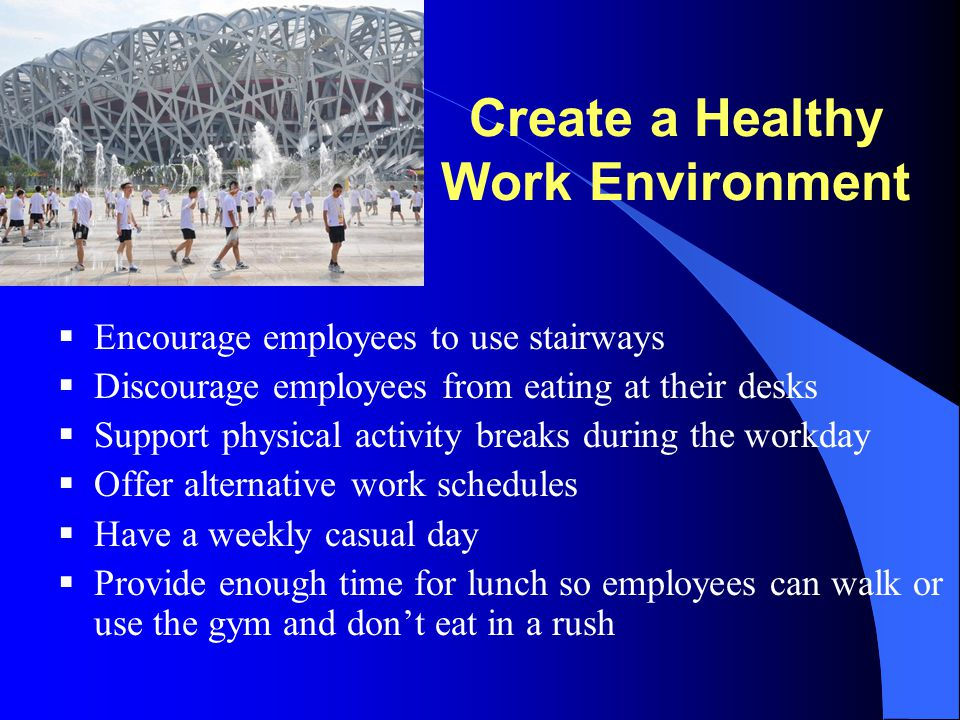 Create a Healthy Work Environment  Encourage employees to use stairways  Discourage employees from eating at their desks  Support physical activity
